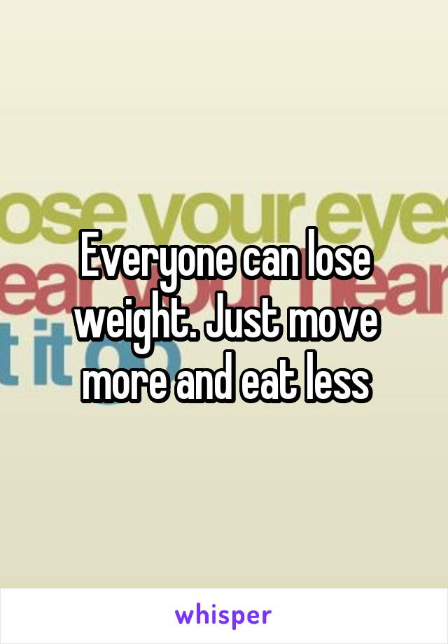 Everyone can lose weight. Just move more and eat less