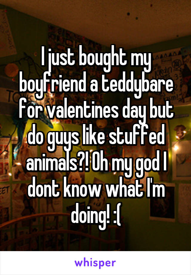 I just bought my boyfriend a teddybare for valentines day but do guys like stuffed animals?! Oh my god I dont know what I'm doing! :(