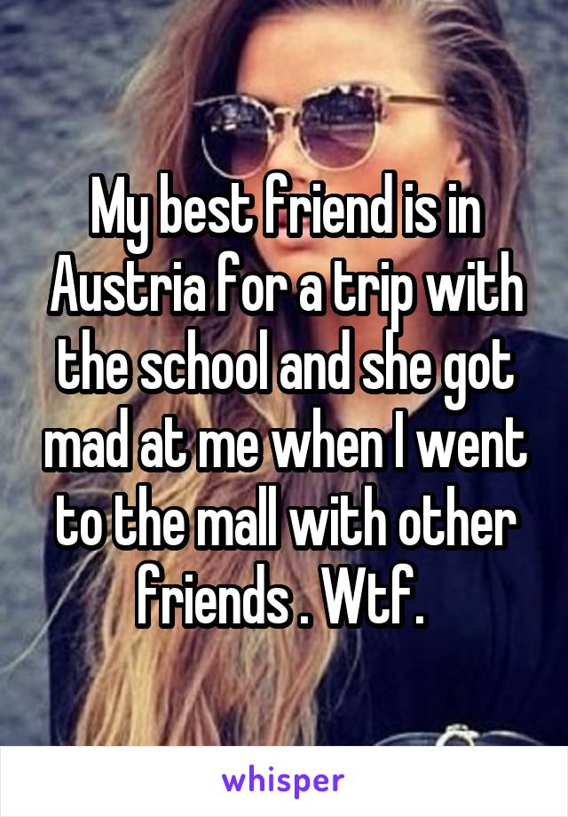 My best friend is in Austria for a trip with the school and she got mad at me when I went to the mall with other friends . Wtf.