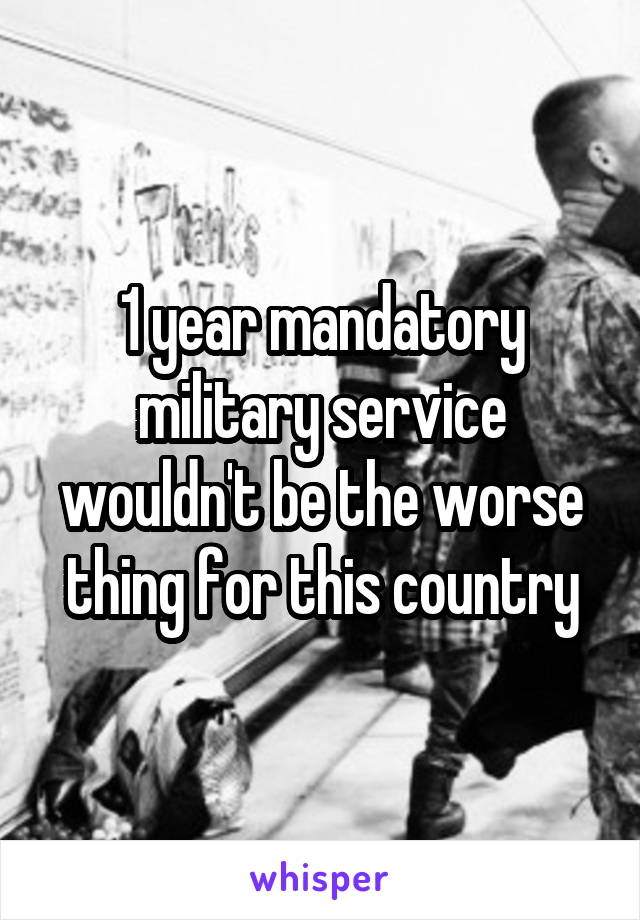 1 year mandatory military service wouldn't be the worse thing for this country