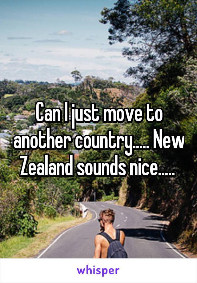 Can I just move to another country..... New Zealand sounds nice.....