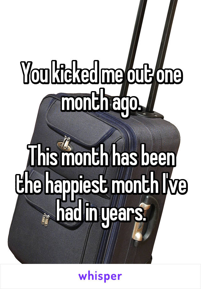 You kicked me out one month ago.  This month has been the happiest month I've had in years.