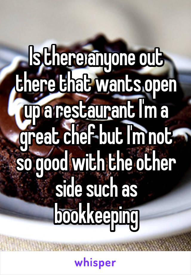 Is there anyone out there that wants open up a restaurant I'm a great chef but I'm not so good with the other side such as bookkeeping