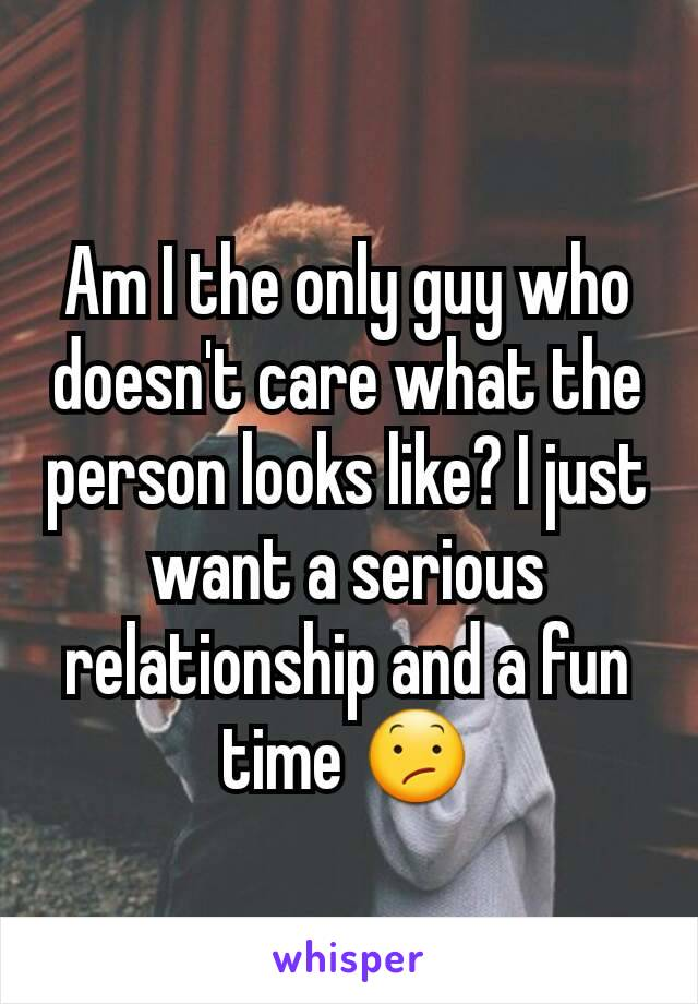 Am I the only guy who doesn't care what the person looks like? I just want a serious relationship and a fun time 😕