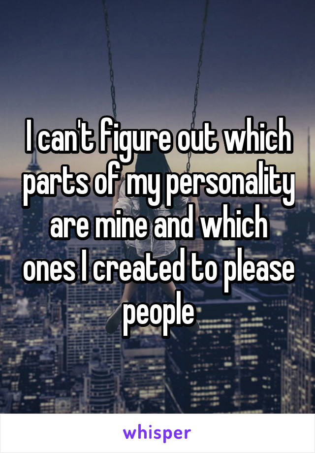 I can't figure out which parts of my personality are mine and which ones I created to please people