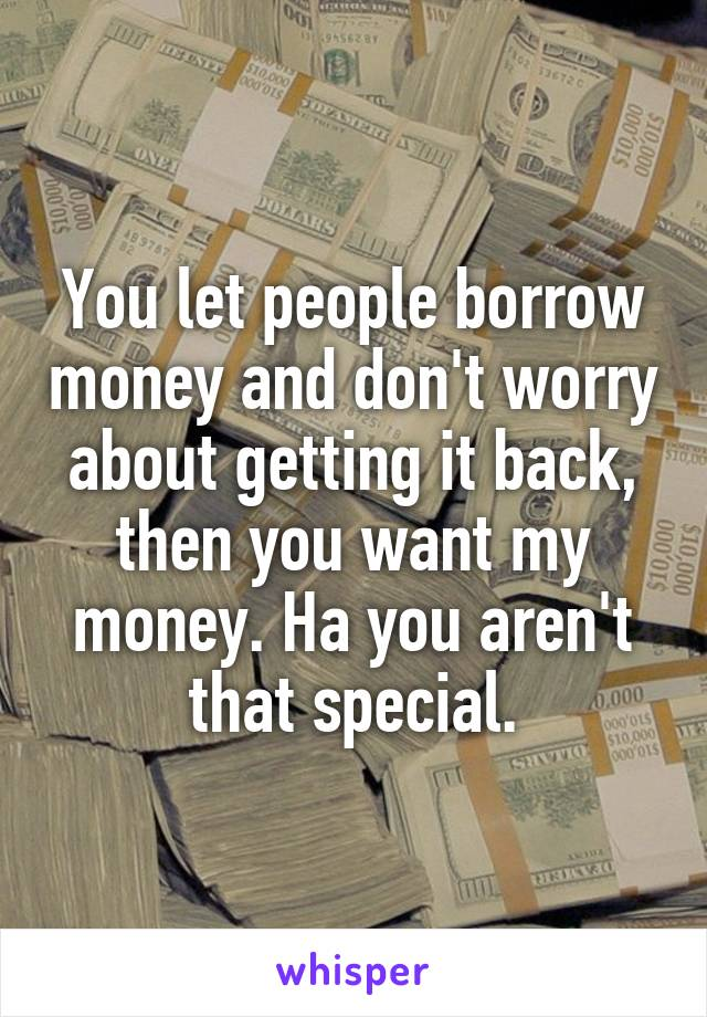You let people borrow money and don't worry about getting it back, then you want my money. Ha you aren't that special.