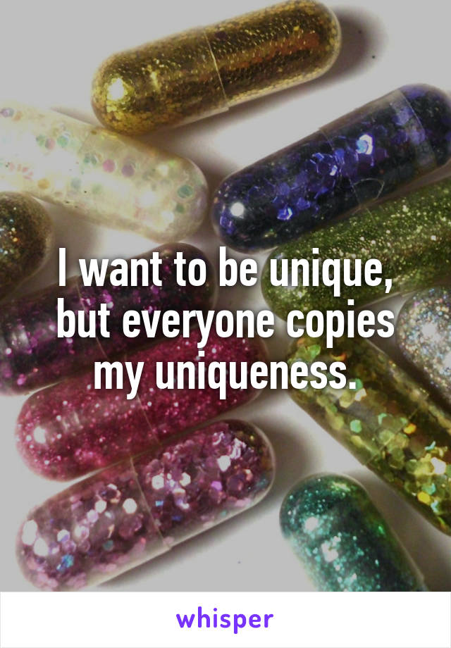 I want to be unique, but everyone copies my uniqueness.