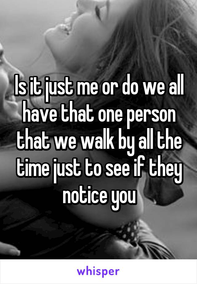 Is it just me or do we all have that one person that we walk by all the time just to see if they notice you