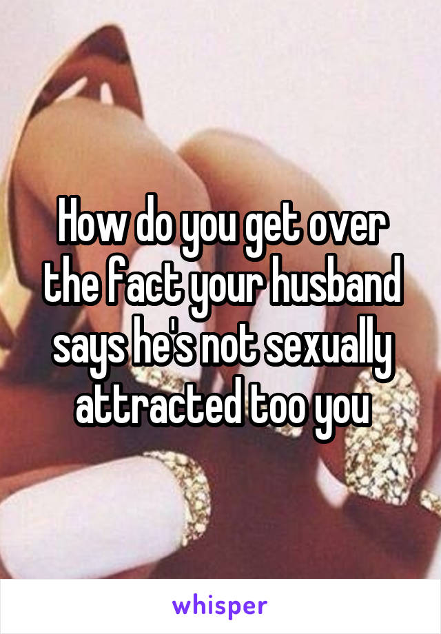 How do you get over the fact your husband says he's not sexually attracted too you
