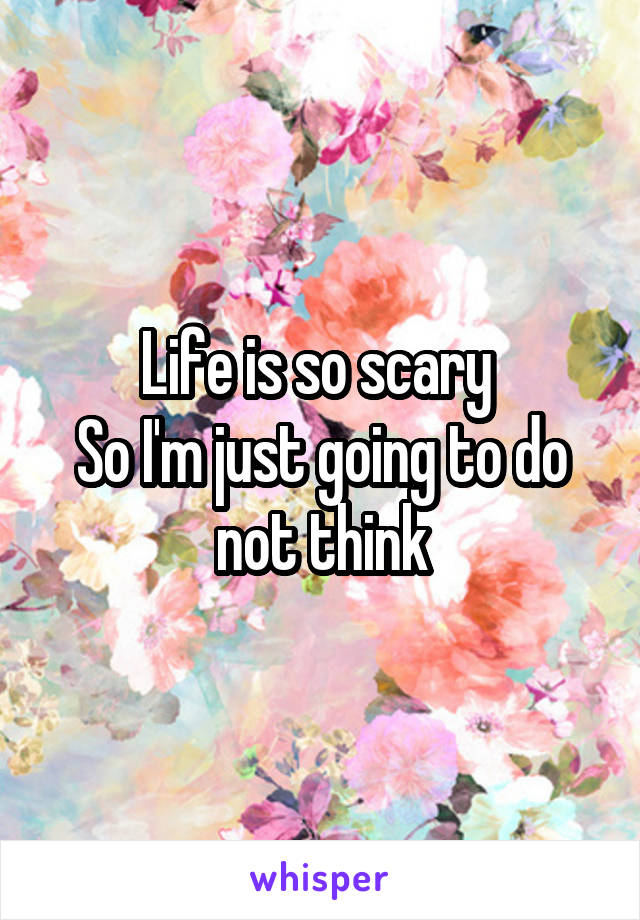 Life is so scary  So I'm just going to do not think