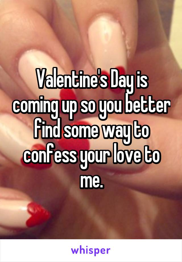 Valentine's Day is coming up so you better find some way to confess your love to me.