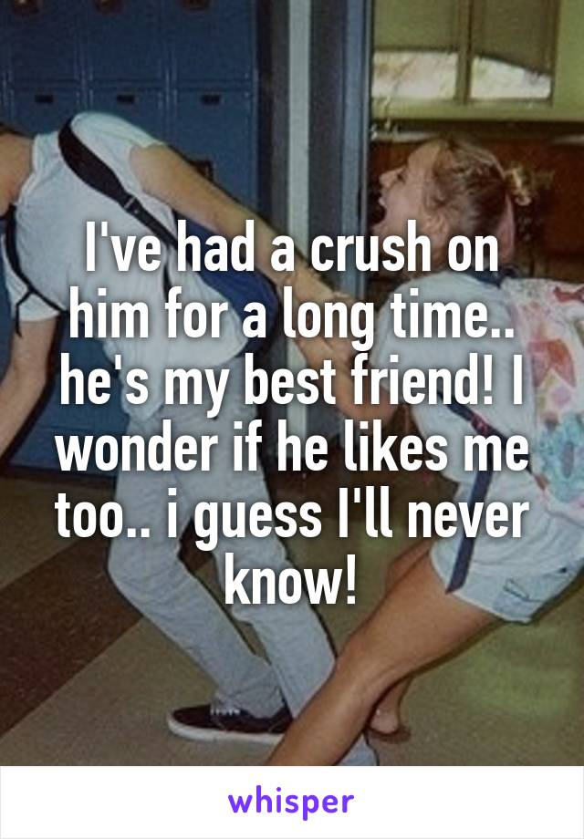 I've had a crush on him for a long time.. he's my best friend! I wonder if he likes me too.. i guess I'll never know!