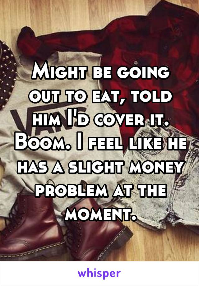 Might be going out to eat, told him I'd cover it. Boom. I feel like he has a slight money problem at the moment.