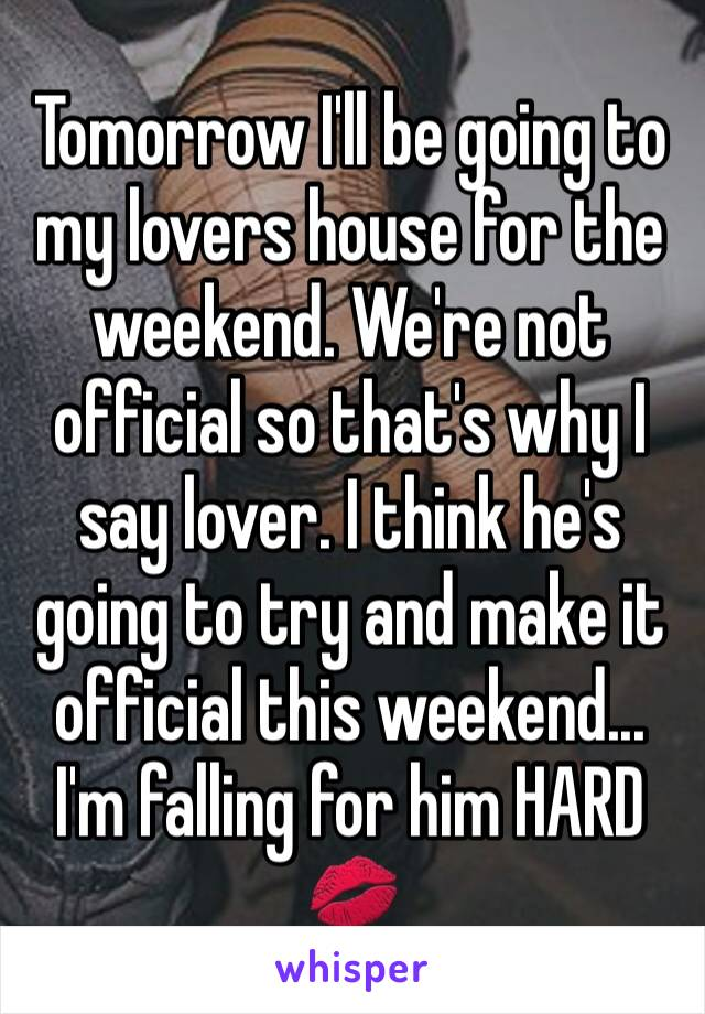 Tomorrow I'll be going to my lovers house for the weekend. We're not official so that's why I say lover. I think he's going to try and make it official this weekend...  I'm falling for him HARD 💋