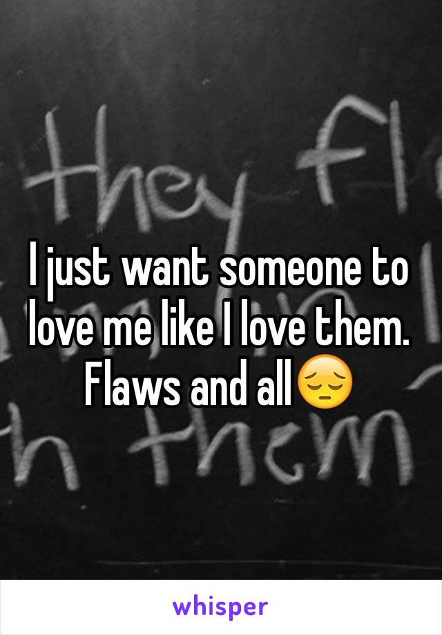 I just want someone to love me like I love them. Flaws and all😔