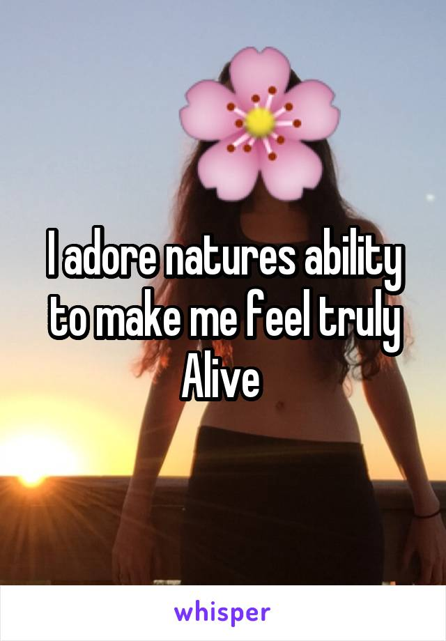 I adore natures ability to make me feel truly Alive