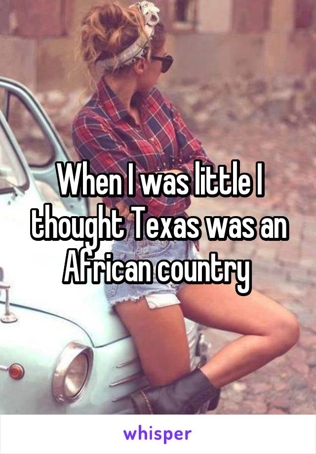 When I was little I thought Texas was an African country