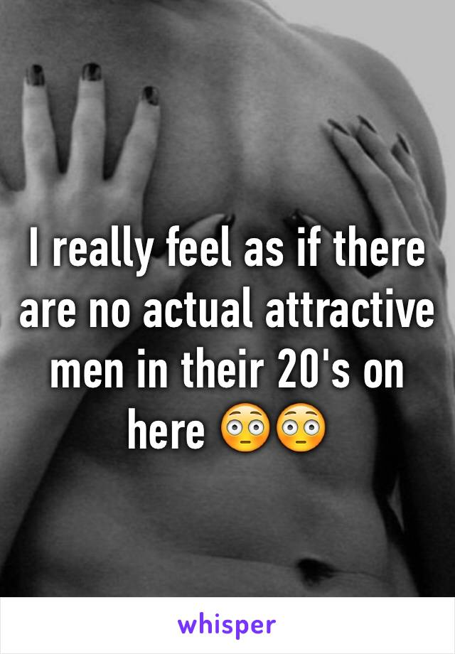 I really feel as if there are no actual attractive men in their 20's on here 😳😳