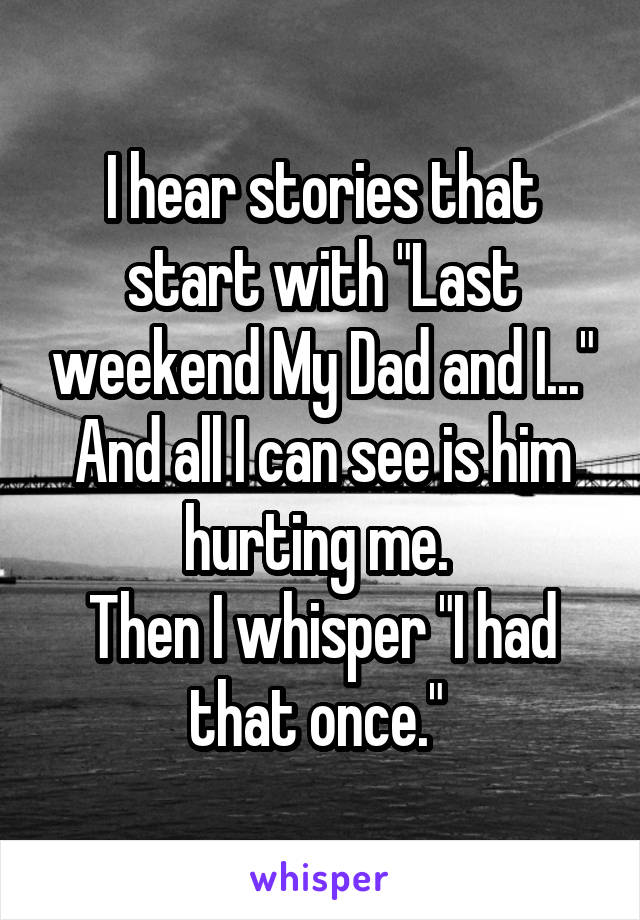 """I hear stories that start with """"Last weekend My Dad and I..."""" And all I can see is him hurting me.  Then I whisper """"I had that once."""""""