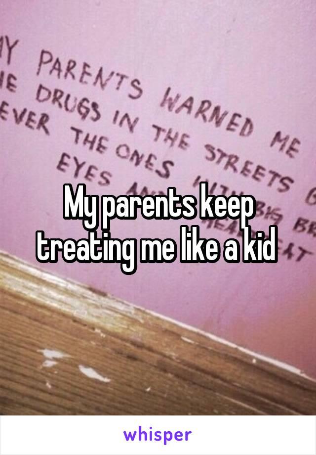 My parents keep treating me like a kid