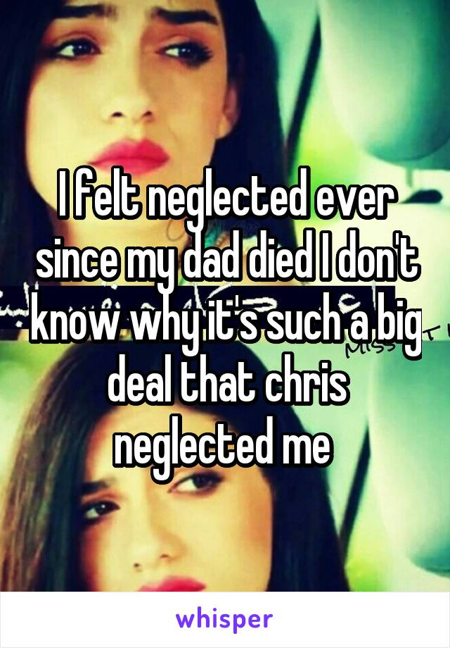 I felt neglected ever since my dad died I don't know why it's such a big deal that chris neglected me