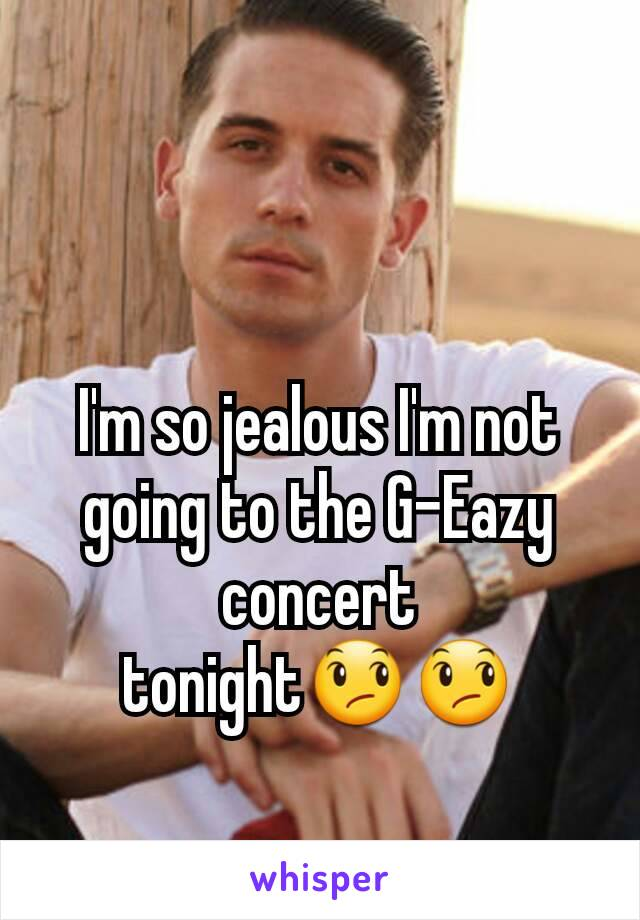I'm so jealous I'm not going to the G-Eazy concert tonight😞😞