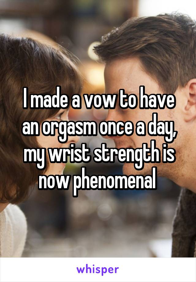 I made a vow to have an orgasm once a day, my wrist strength is now phenomenal