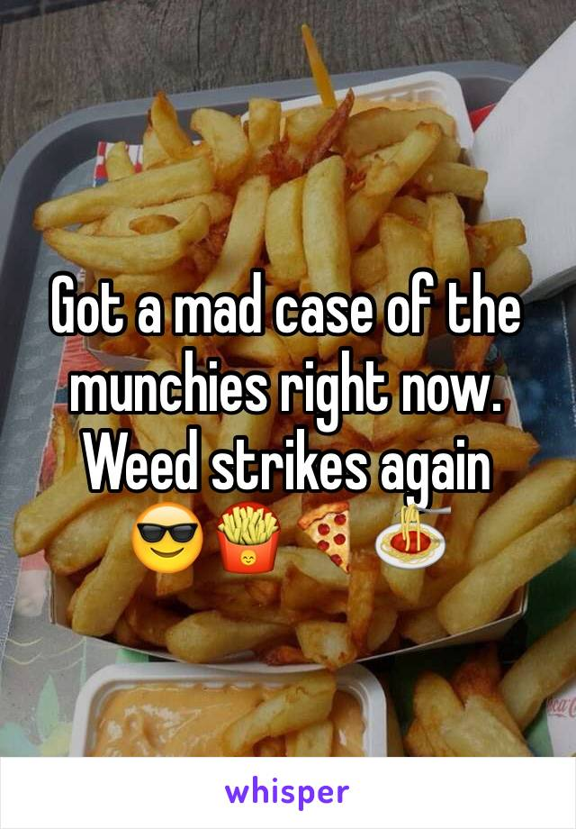 Got a mad case of the munchies right now. Weed strikes again 😎🍟🍕🍝