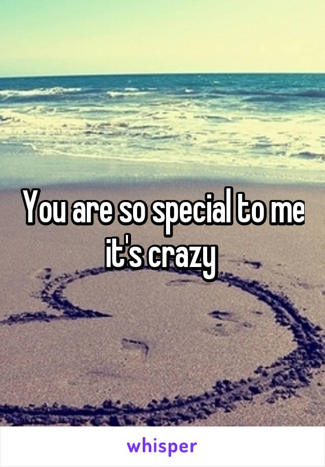 You are so special to me it's crazy