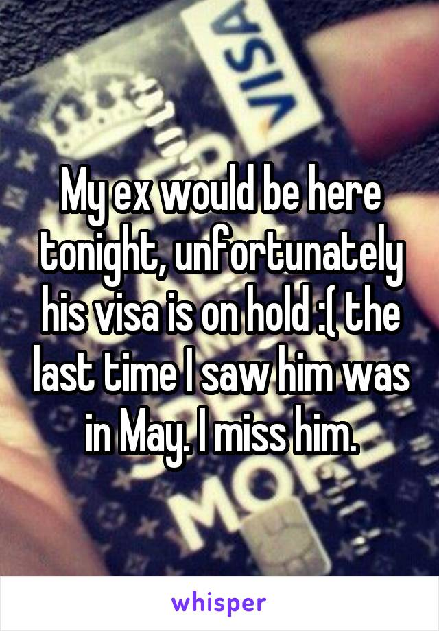 My ex would be here tonight, unfortunately his visa is on hold :( the last time I saw him was in May. I miss him.