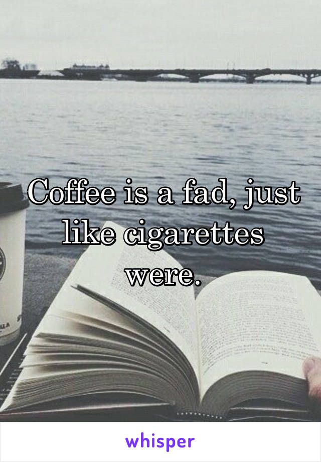 Coffee is a fad, just like cigarettes were.