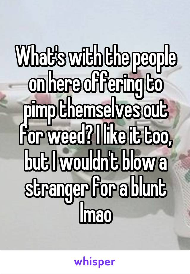 What's with the people on here offering to pimp themselves out for weed? I like it too, but I wouldn't blow a stranger for a blunt lmao