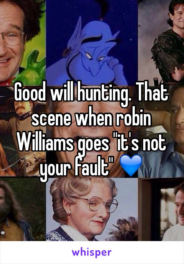 "Good will hunting. That scene when robin Williams goes ""it's not your fault"" 💙"