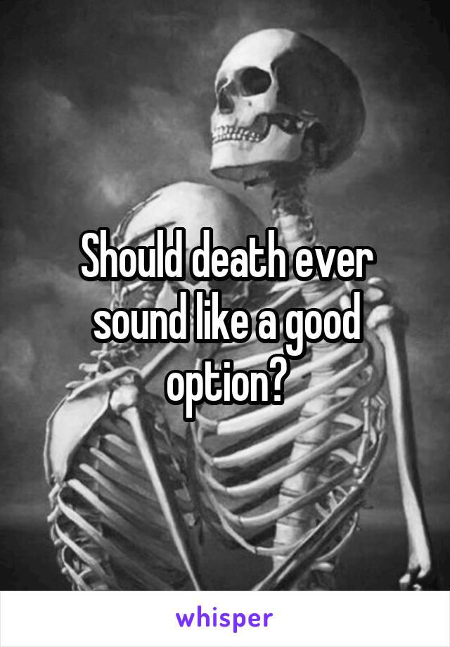 Should death ever sound like a good option?