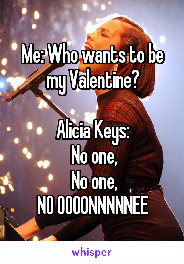 Me: Who wants to be my Valentine?  Alicia Keys:  No one,  No one, NO OOOONNNNNEE
