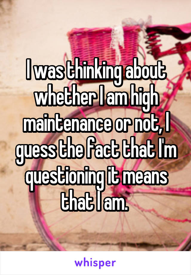 I was thinking about whether I am high maintenance or not, I guess the fact that I'm questioning it means that I am.