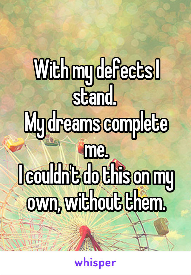 With my defects I stand.  My dreams complete me. I couldn't do this on my own, without them.