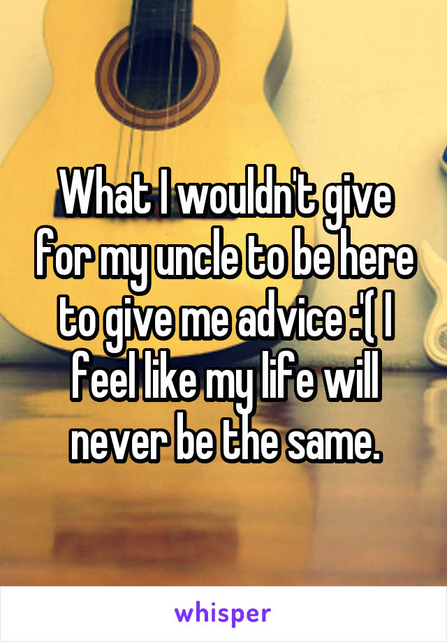 What I wouldn't give for my uncle to be here to give me advice :'( I feel like my life will never be the same.
