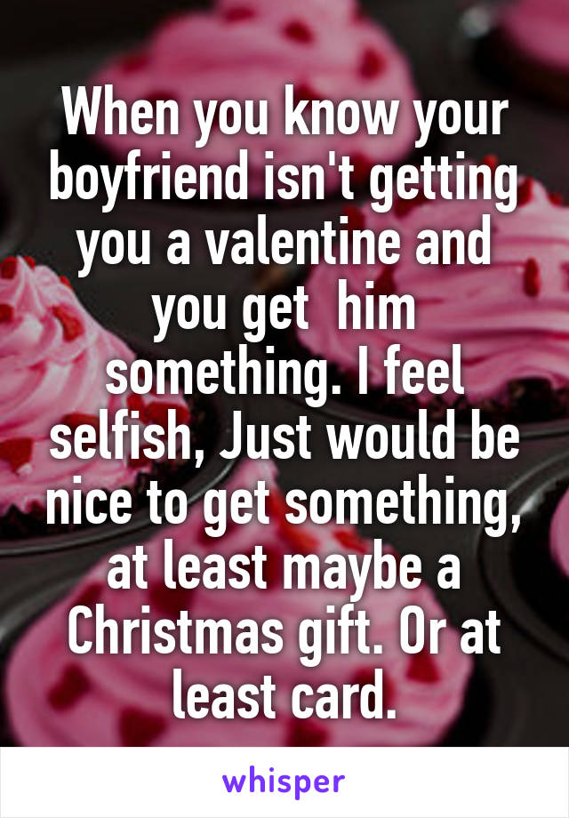 When you know your boyfriend isn't getting you a valentine and you get  him something. I feel selfish, Just would be nice to get something, at least maybe a Christmas gift. Or at least card.