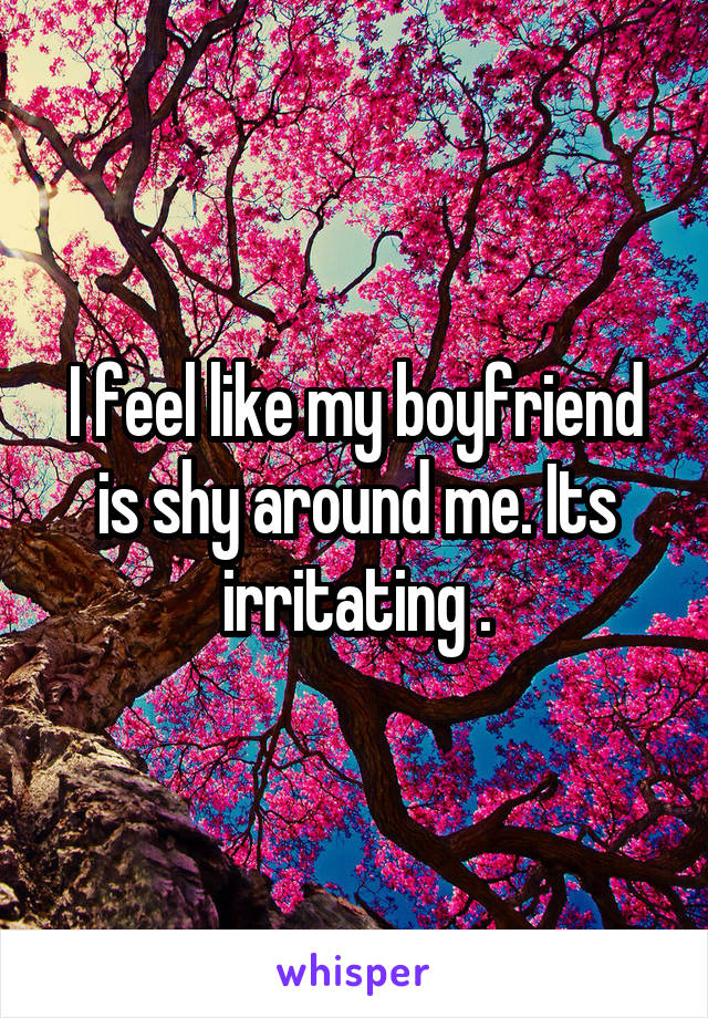I feel like my boyfriend is shy around me. Its irritating .