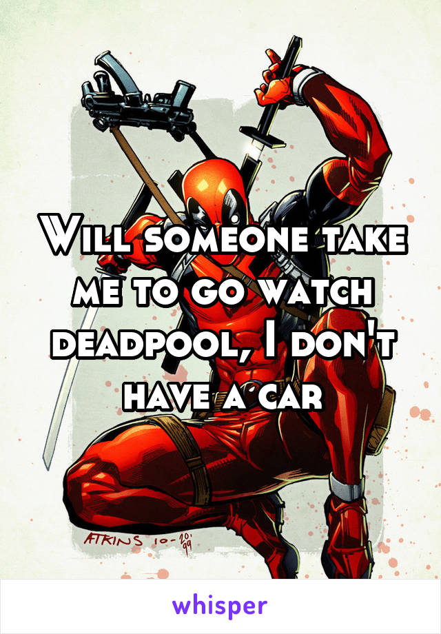Will someone take me to go watch deadpool, I don't have a car