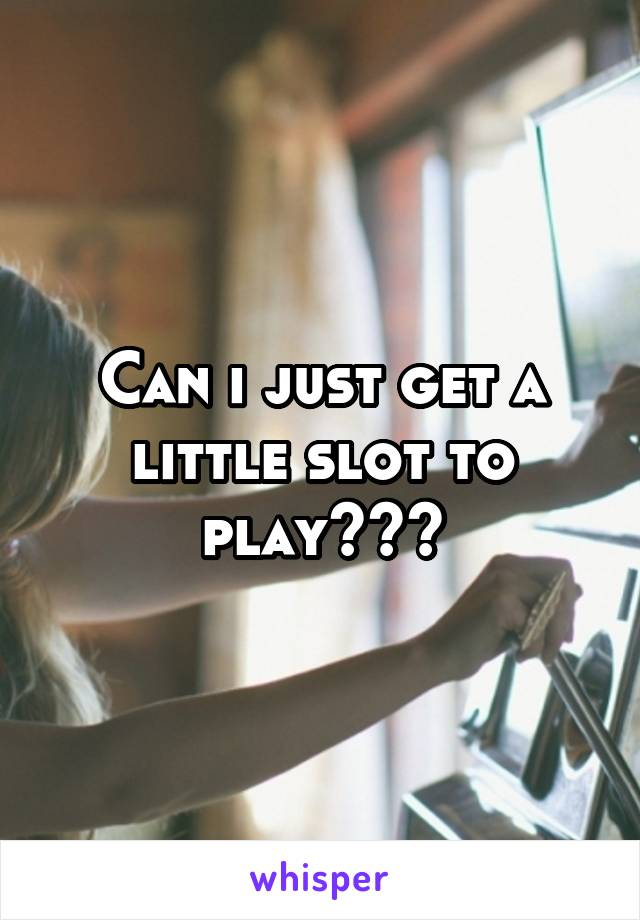 Can i just get a little slot to play???