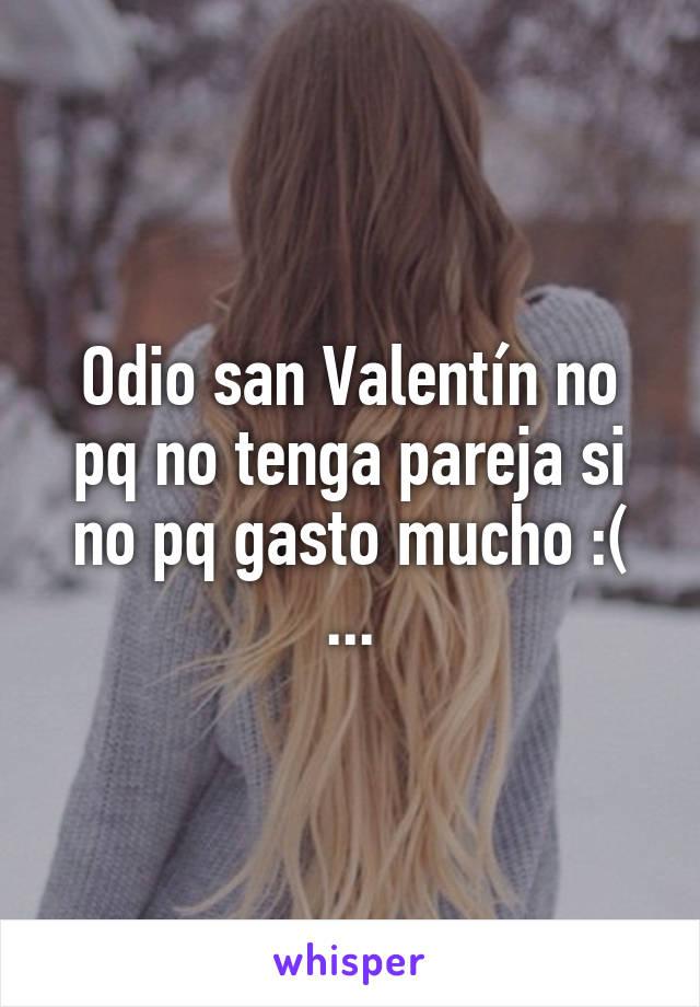 Odio san Valentín no pq no tenga pareja si no pq gasto mucho :( ...