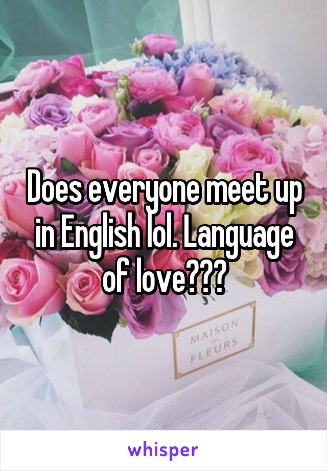 Does everyone meet up in English lol. Language of love???
