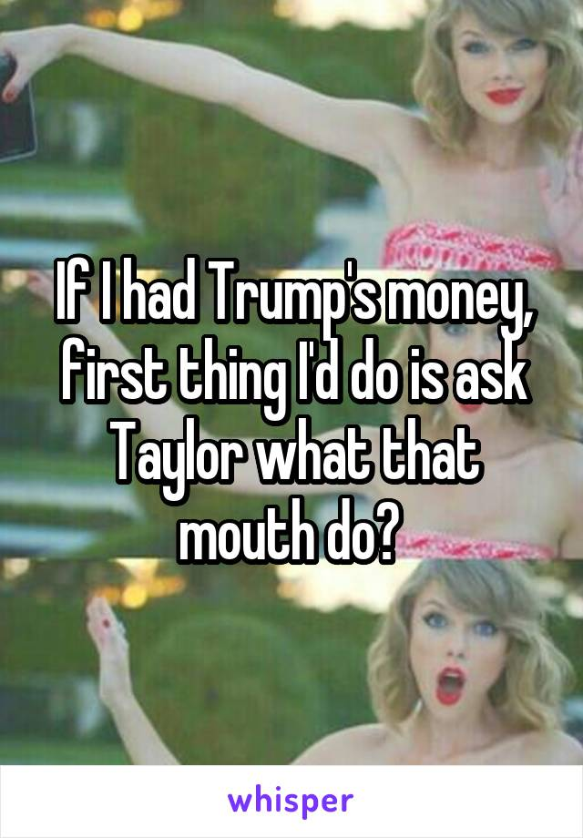 If I had Trump's money, first thing I'd do is ask Taylor what that mouth do?