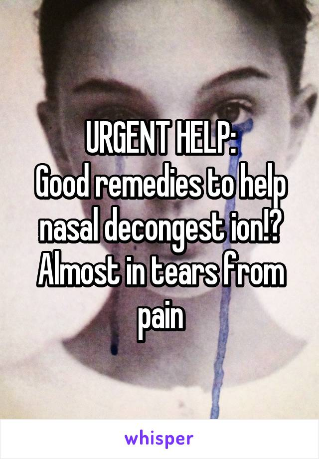 URGENT HELP: Good remedies to help nasal decongest ion!? Almost in tears from pain