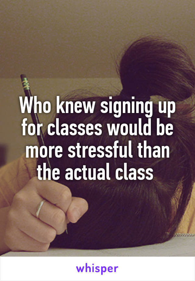 Who knew signing up for classes would be more stressful than the actual class