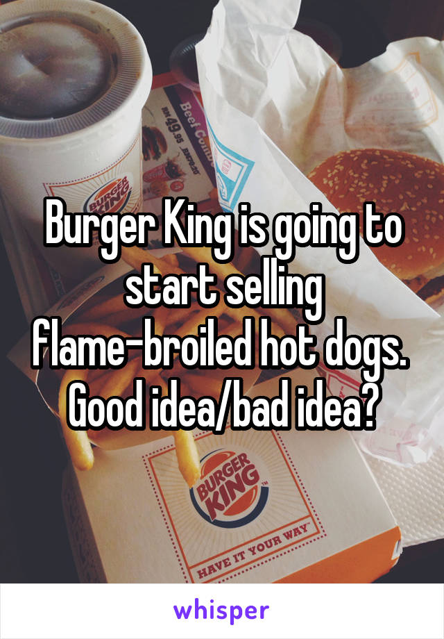 Burger King is going to start selling flame-broiled hot dogs.  Good idea/bad idea?