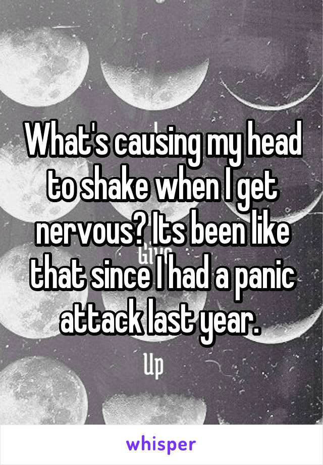 What's causing my head to shake when I get nervous? Its been like that since I had a panic attack last year.