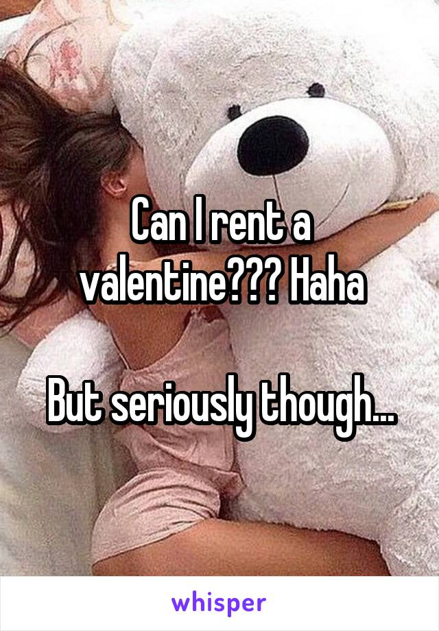 Can I rent a valentine??? Haha  But seriously though...